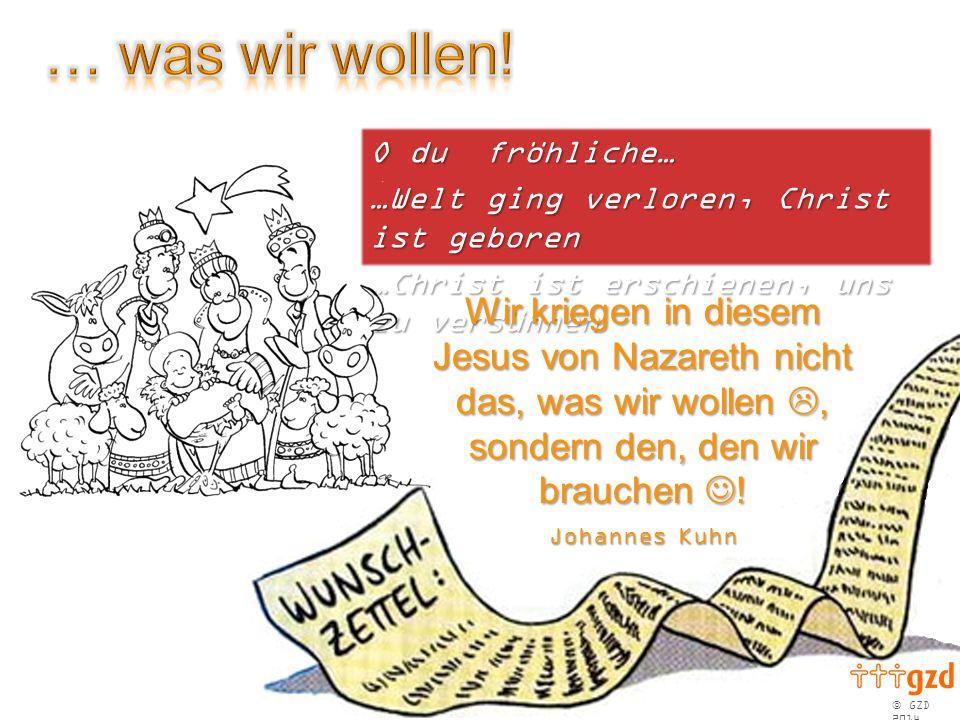  GZD 2014 O du fröhliche… …Welt ging verloren, Christ ist geboren …Christ ist erschienen, uns zu versühnen Wir kriegen in diesem Jesus von Nazareth nicht das, was wir wollen , sondern den, den wir brauchen .