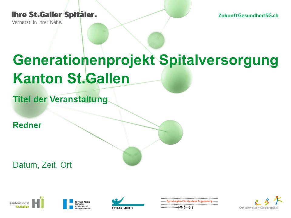 Generationenprojekt Spitalversorgung Kanton St.Gallen Titel der Veranstaltung Redner Datum, Zeit, Ort