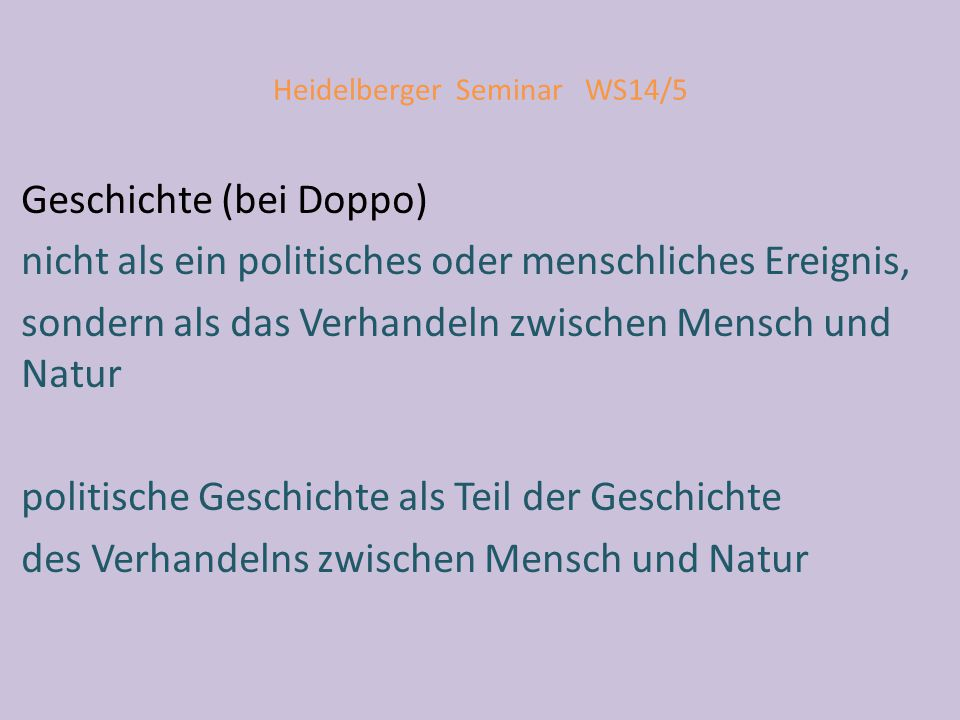 Heidelberger Seminar WS14/5 Geschichte (bei Doppo) nicht als ein politisches oder menschliches Ereignis, sondern als das Verhandeln zwischen Mensch und Natur politische Geschichte als Teil der Geschichte des Verhandelns zwischen Mensch und Natur
