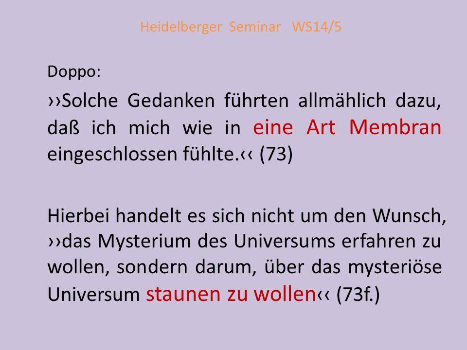 Heidelberger Seminar WS14/5 Doppo: ››Solche Gedanken führten allmählich dazu, daß ich mich wie in eine Art Membran eingeschlossen fühlte.‹‹ (73) Hierbei handelt es sich nicht um den Wunsch, ››das Mysterium des Universums erfahren zu wollen, sondern darum, über das mysteriöse Universum staunen zu wollen ‹‹ (73f.)