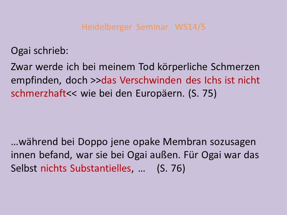 Heidelberger Seminar WS14/5 Ogai schrieb: Zwar werde ich bei meinem Tod körperliche Schmerzen empfinden, doch >>das Verschwinden des Ichs ist nicht schmerzhaft<< wie bei den Europäern.