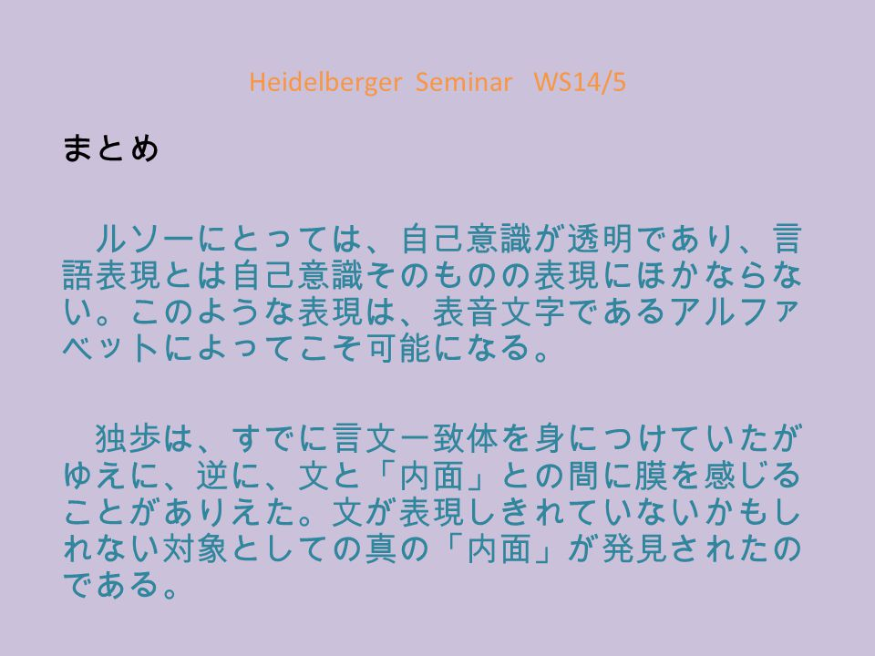 Heidelberger Seminar WS14/5 まとめ ルソーにとっては、自己意識が透明であり、言 語表現とは自己意識そのものの表現にほかならな い。このような表現は、表音文字であるアルファ ベットによってこそ可能になる。 独歩は、すでに言文一致体を身につけていたが ゆえに、逆に、文と「内面」との間に膜を感じる ことがありえた。文が表現しきれていないかもし れない対象としての真の「内面」が発見されたの である。