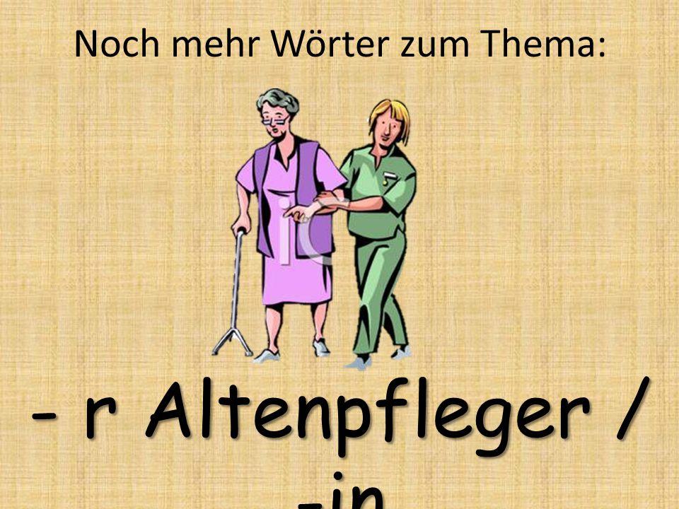 - r Altenpfleger / -in Noch mehr Wörter zum Thema: