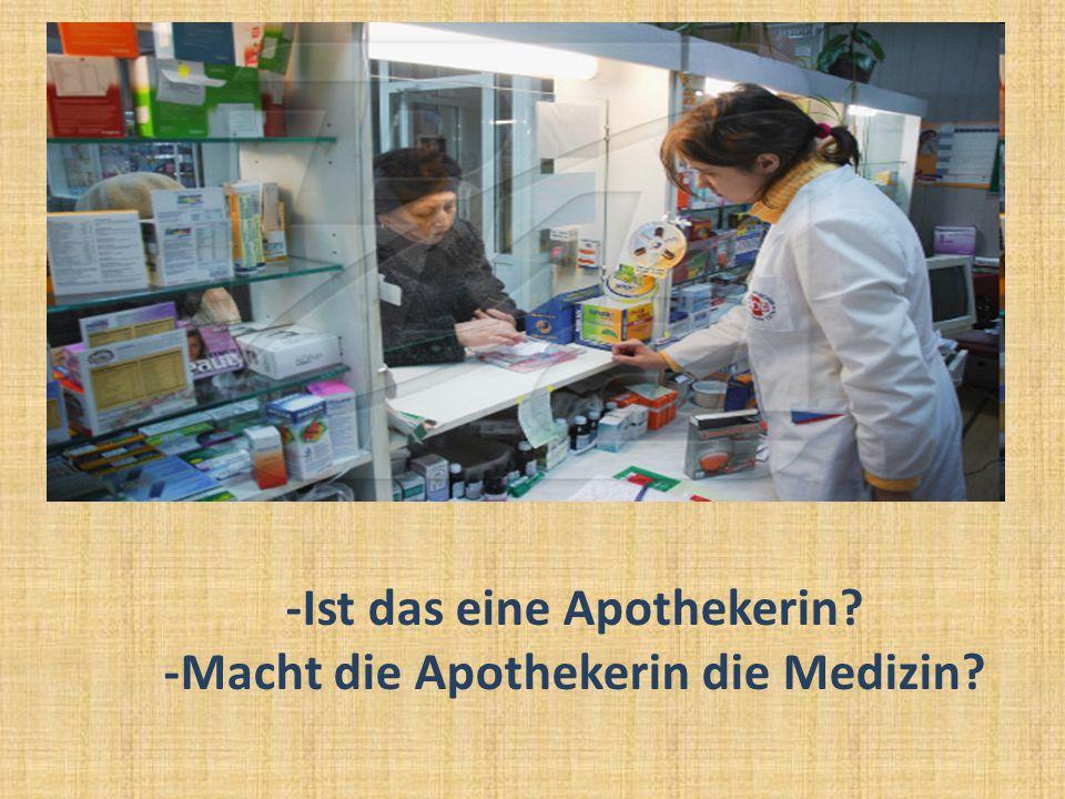 -Ist das eine Apothekerin? -Macht die Apothekerin die Medizin?