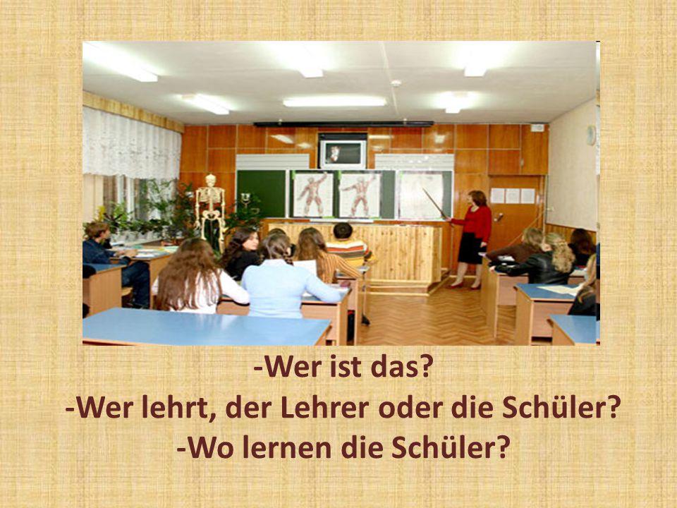 -Wer ist das? -Wer lehrt, der Lehrer oder die Schüler? -Wo lernen die Schüler?