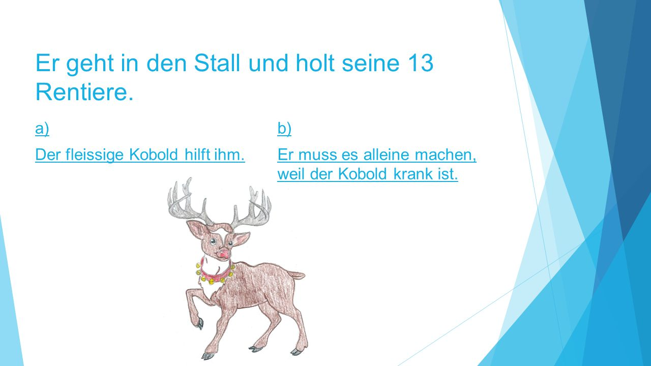 Er geht in den Stall und holt seine 13 Rentiere. a) Der fleissige Kobold hilft ihm. b) Er muss es alleine machen, weil der Kobold krank ist.