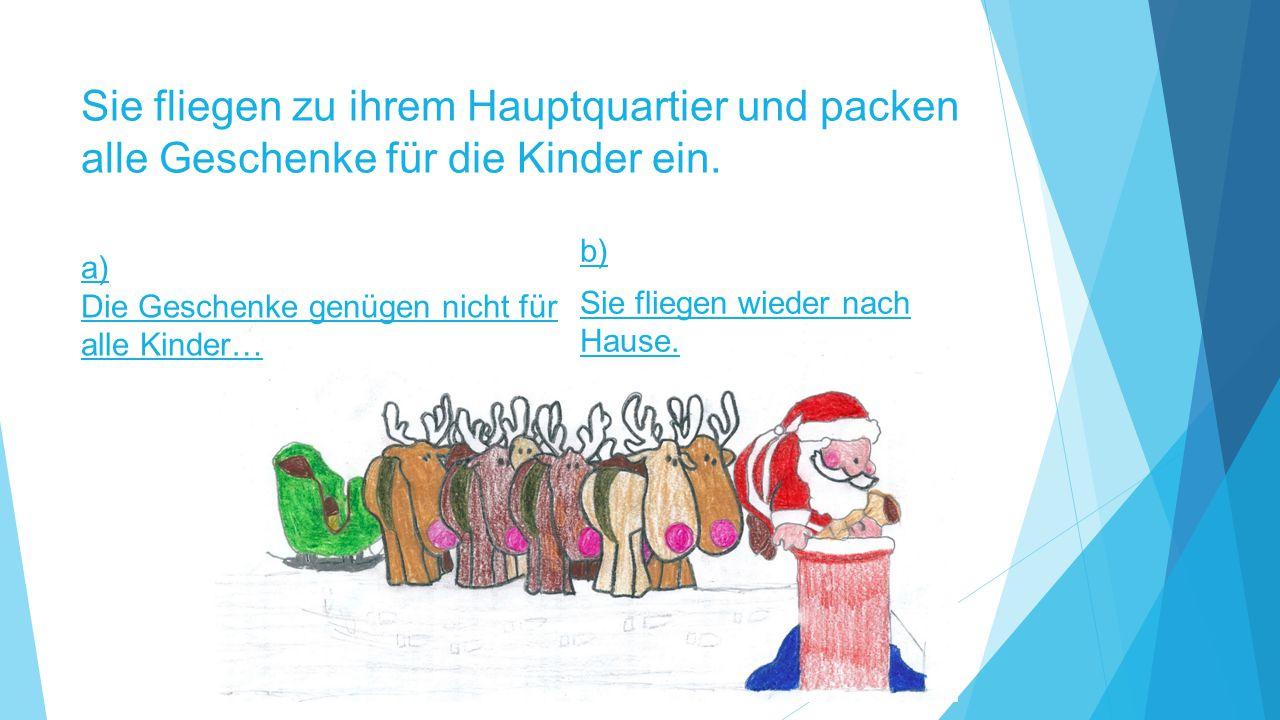 Sie fliegen zu ihrem Hauptquartier und packen alle Geschenke für die Kinder ein. b) Sie fliegen wieder nach Hause. a) Die Geschenke genügen nicht für