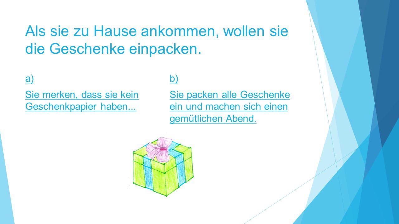 Als sie zu Hause ankommen, wollen sie die Geschenke einpacken. a) Sie merken, dass sie kein Geschenkpapier haben... b) Sie packen alle Geschenke ein u