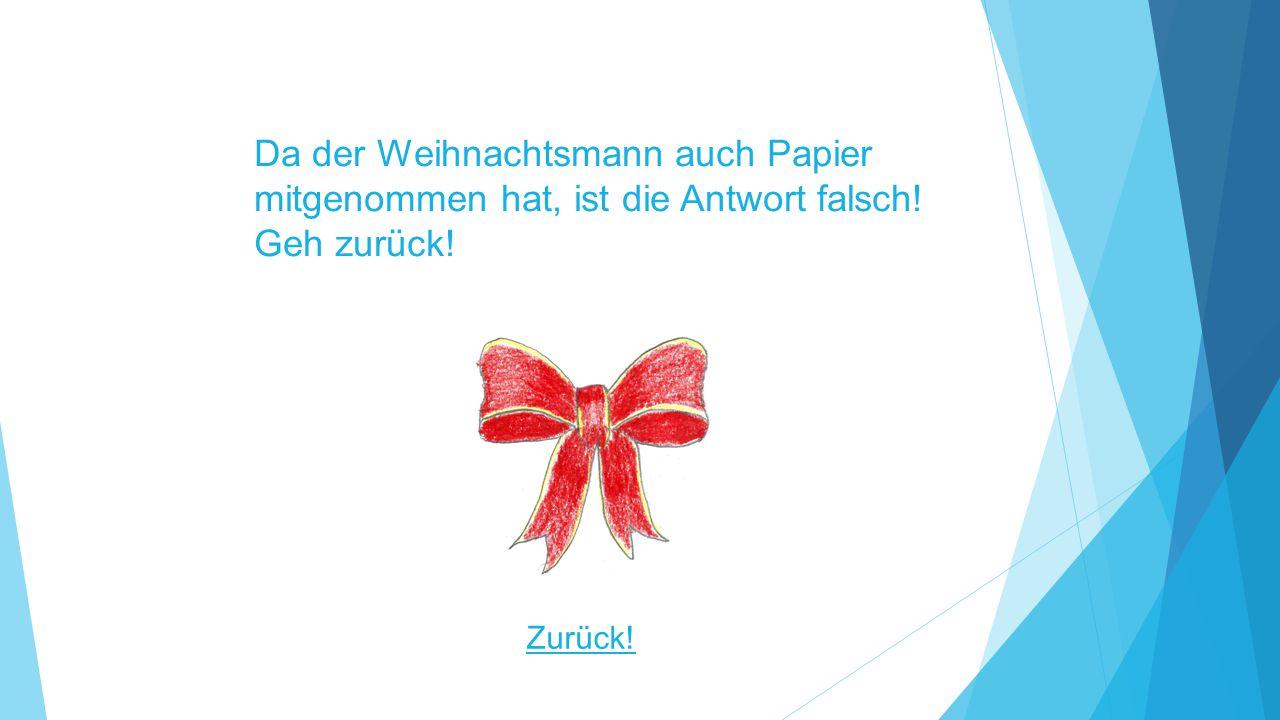 Da der Weihnachtsmann auch Papier mitgenommen hat, ist die Antwort falsch! Geh zurück! Zurück!