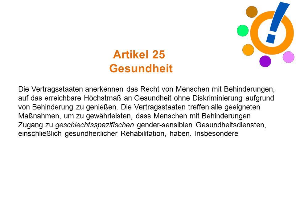 Artikel 25 Gesundheit Die Vertragsstaaten anerkennen das Recht von Menschen mit Behinderungen, auf das erreichbare Höchstmaß an Gesundheit ohne Diskriminierung aufgrund von Behinderung zu genießen.