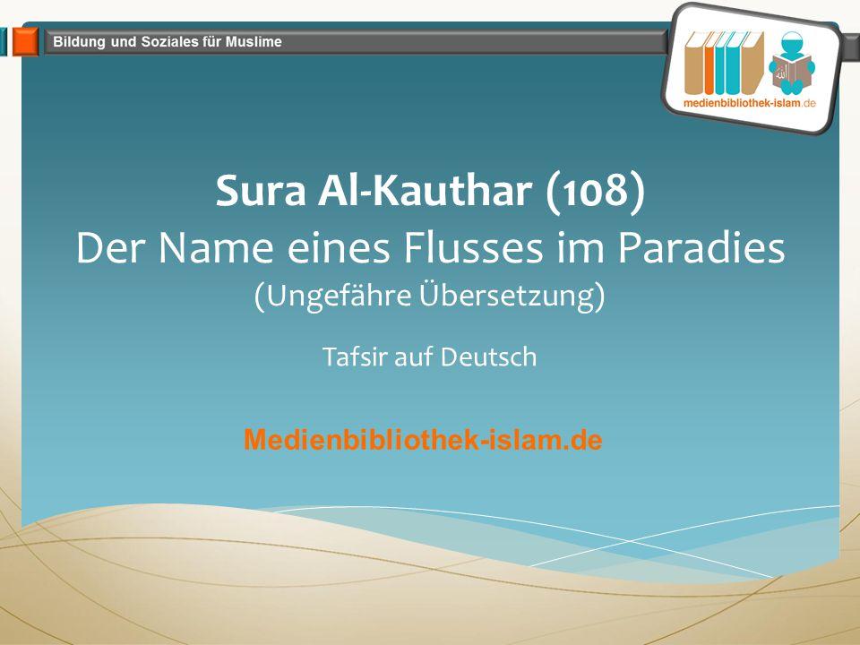 Sura Al-Kauthar (108) Der Name eines Flusses im Paradies (Ungefähre Übersetzung) Tafsir auf Deutsch Medienbibliothek-islam.de