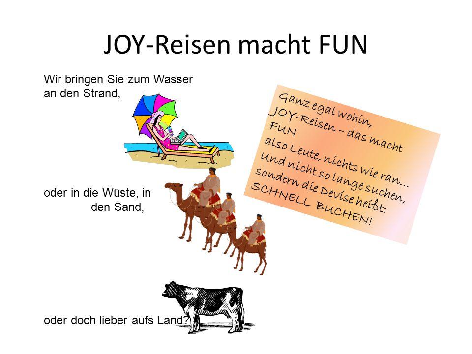 JOY-Reisen macht FUN Wir bringen Sie zum Wasser an den Strand, oder in die Wüste, in den Sand, oder doch lieber aufs Land.