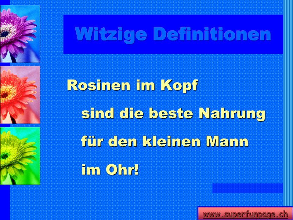 www.superfunpage.ch Rosinen im Kopf sind die beste Nahrung für den kleinen Mann im Ohr!