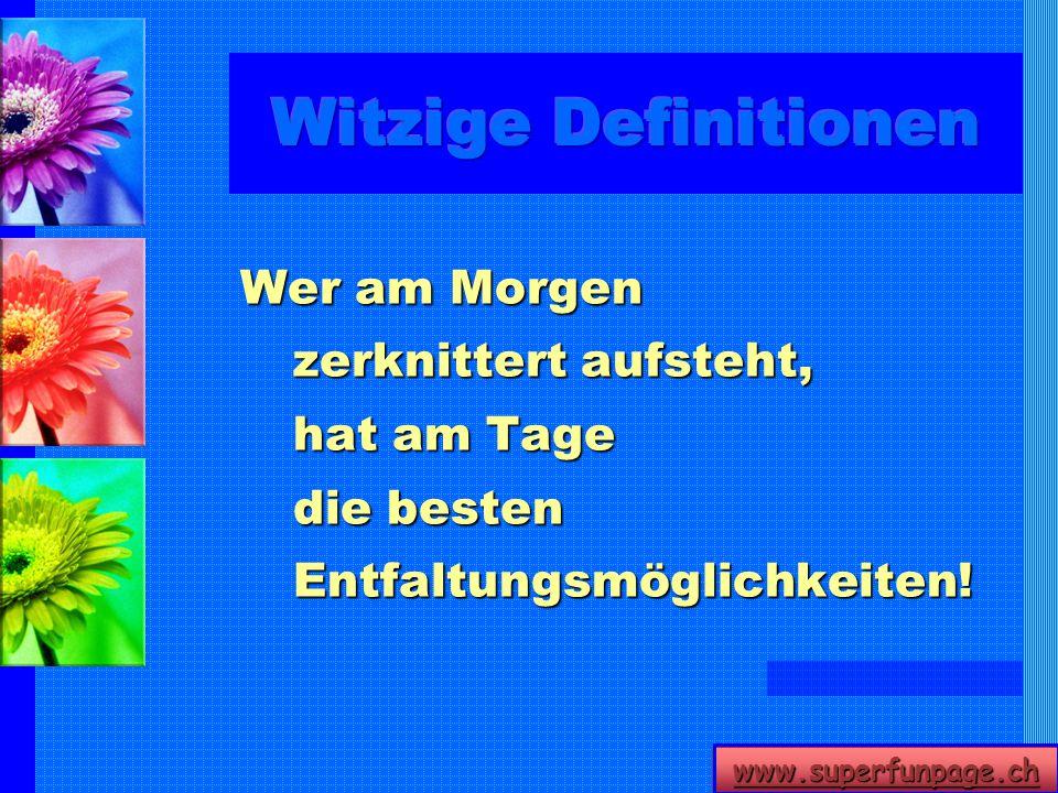 www.superfunpage.ch Wer am Morgen zerknittert aufsteht, hat am Tage die besten Entfaltungsmöglichkeiten!
