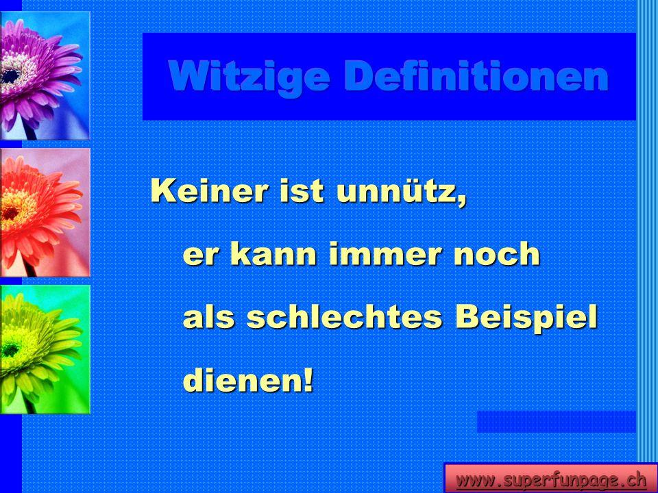 www.superfunpage.ch Keiner ist unnütz, er kann immer noch als schlechtes Beispiel dienen!