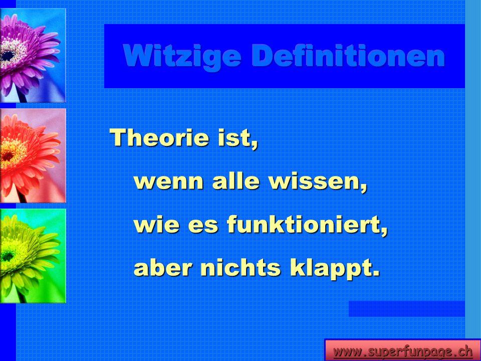 www.superfunpage.ch Theorie ist, wenn alle wissen, wie es funktioniert, aber nichts klappt.
