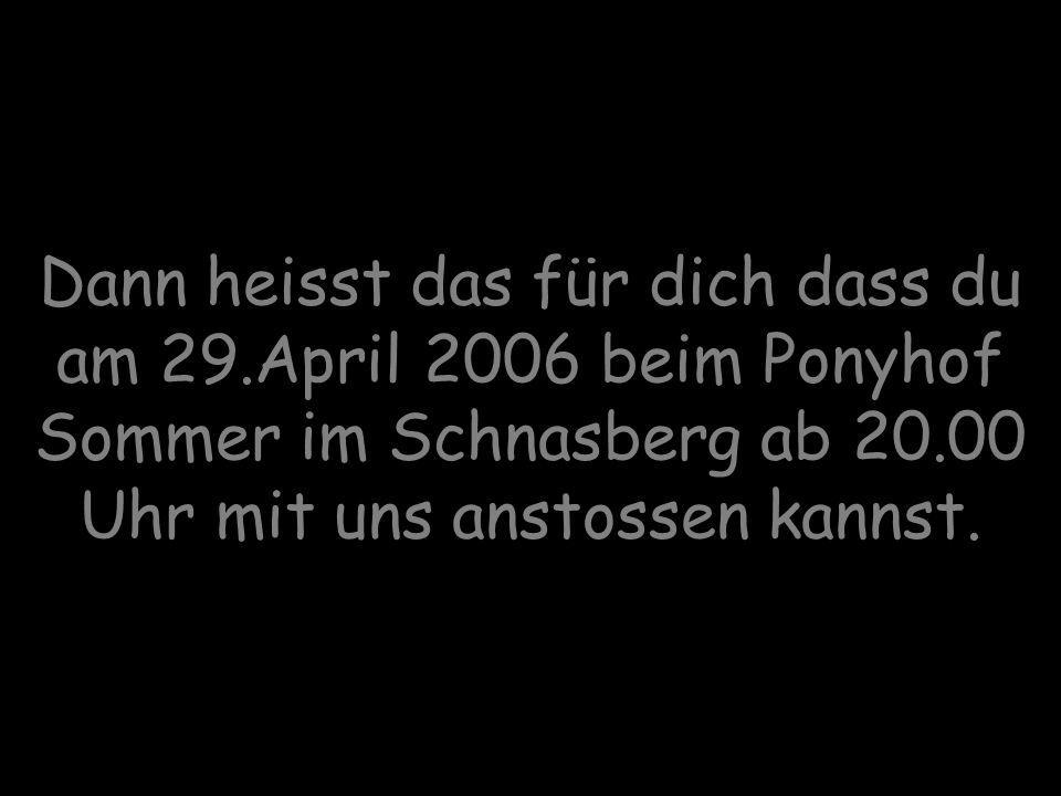 Dann heisst das für dich dass du am 29.April 2006 beim Ponyhof Sommer im Schnasberg ab 20.00 Uhr mit uns anstossen kannst.