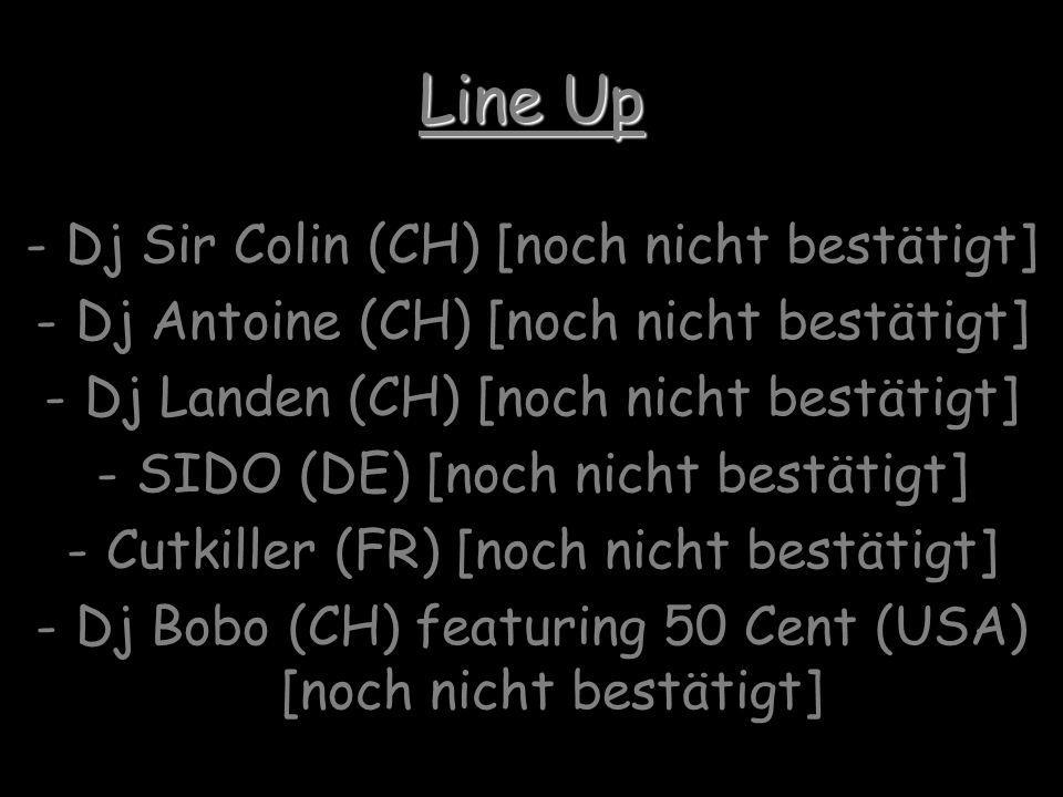 Line Up -Dj Sir Colin (CH) [noch nicht bestätigt] -Dj Antoine (CH) [noch nicht bestätigt] -Dj Landen (CH) [noch nicht bestätigt] -SIDO (DE) [noch nicht bestätigt] -Cutkiller (FR) [noch nicht bestätigt] -Dj Bobo (CH) featuring 50 Cent (USA) [noch nicht bestätigt]
