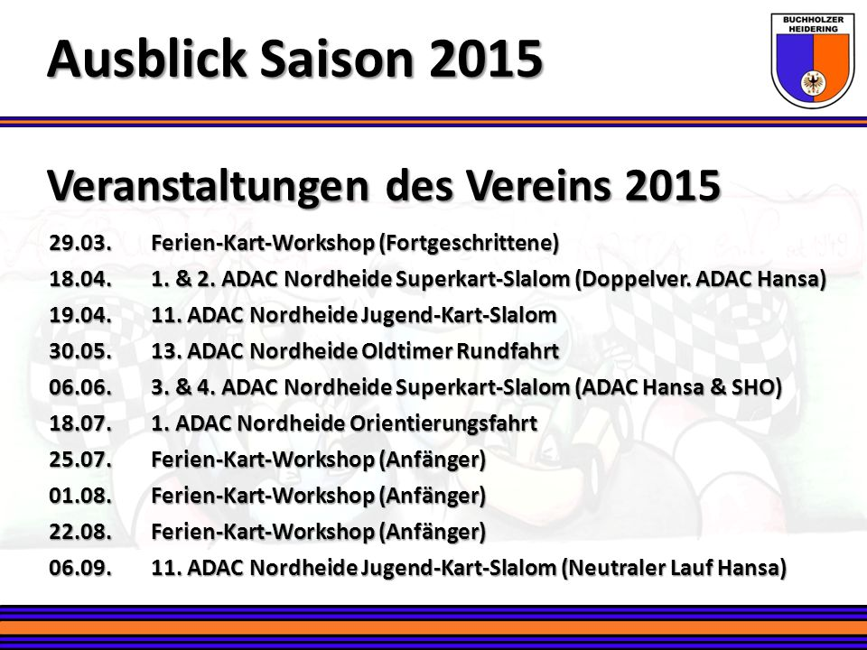 Neue Sparten: Superkart Ausblick Saison 2015 Slalomkarts mit 9 PS statt 6,5 PS Motoren Slalomkarts mit 9 PS statt 6,5 PS Motoren Teilnehmen können alle ab Jahrgang 2003 (3 Klassen, -/+ 18 Jahre; -/+ 85 kg) Teilnehmen können alle ab Jahrgang 2003 (3 Klassen, -/+ 18 Jahre; -/+ 85 kg) Buchholzer Heidering baut 2 Karts für diese Serie auf Buchholzer Heidering baut 2 Karts für diese Serie auf 4 Läufe werden in Buchholz in 2015 durchgeführt 4 Läufe werden in Buchholz in 2015 durchgeführt Alle 4 zählen zur ADAC Hansa und 2 zur ADAC SHO Meisterschaft Alle 4 zählen zur ADAC Hansa und 2 zur ADAC SHO Meisterschaft Der ADAC Hansa hat diese Serie 2015 neu ins Leben gerufen Der ADAC Hansa hat diese Serie 2015 neu ins Leben gerufen 9 Wertungsläufe zur Meisterschaft (4xBH, 3xTravering, 2xLübeck) 9 Wertungsläufe zur Meisterschaft (4xBH, 3xTravering, 2xLübeck) Klassen-Einzelmeisterschaften und eine Mannschaftswertung Klassen-Einzelmeisterschaften und eine Mannschaftswertung Gefahren wird immer auf den Buchholzer Heidering Karts Gefahren wird immer auf den Buchholzer Heidering Karts Spartenbeitrag für die ganze Saison: Euro 30,- (ca.