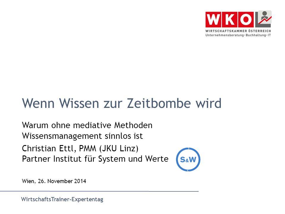 WirtschaftsTrainer-Expertentag Wenn Wissen zur Zeitbombe wird Warum ohne mediative Methoden Wissensmanagement sinnlos ist Christian Ettl, PMM (JKU Linz) Partner Institut für System und Werte Wien, 26.