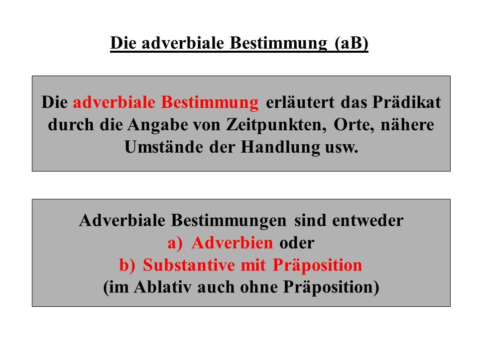 Die adverbiale Bestimmung (aB) Die adverbiale Bestimmung erläutert das Prädikat durch die Angabe von Zeitpunkten, Orte, nähere Umstände der Handlung u