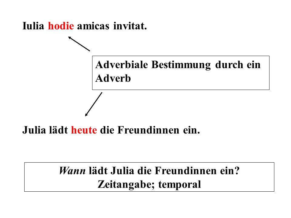 Iulia hodie amicas invitat. Julia lädt heute die Freundinnen ein. Adverbiale Bestimmung durch ein Adverb Wann lädt Julia die Freundinnen ein? Zeitanga