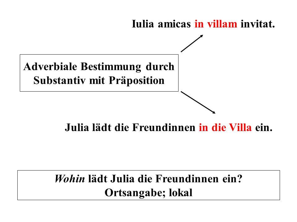 Iulia amicas in villam invitat. Julia lädt die Freundinnen in die Villa ein. Adverbiale Bestimmung durch Substantiv mit Präposition Wohin lädt Julia d