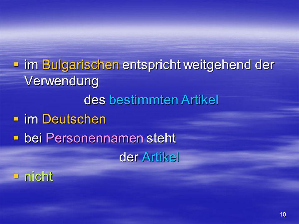 10  im Bulgarischen entspricht weitgehend der Verwendung des bestimmten Artikel des bestimmten Artikel  im Deutschen  bei Personennamen steht der A