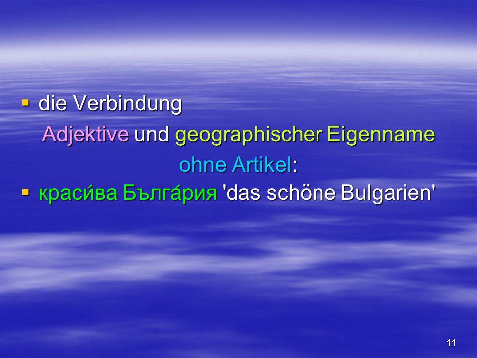 11  die Verbindung Adjektive und geographischer Eigenname ohne Artikel:  краси  ва Бълга  рия 'das schöne Bulgarien'