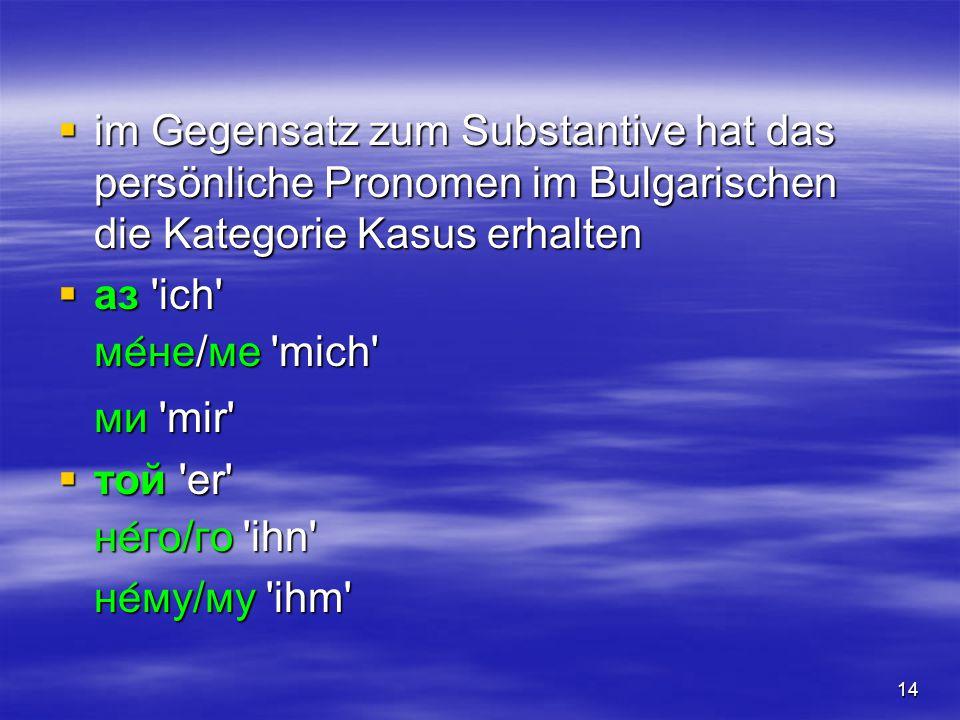 14  im Gegensatz zum Substantive hat das persönliche Pronomen im Bulgarischen die Kategorie Kasus erhalten  аз 'ich' ме  не/ме 'mich' ми 'mir'  то