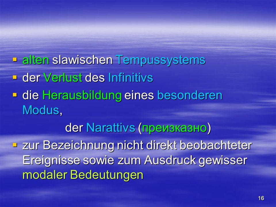 16  alten slawischen Tempussystems  der Verlust des Infinitivs  die Herausbildung eines besonderen Modus, der Narattivs (преизказно)  zur Bezeichn