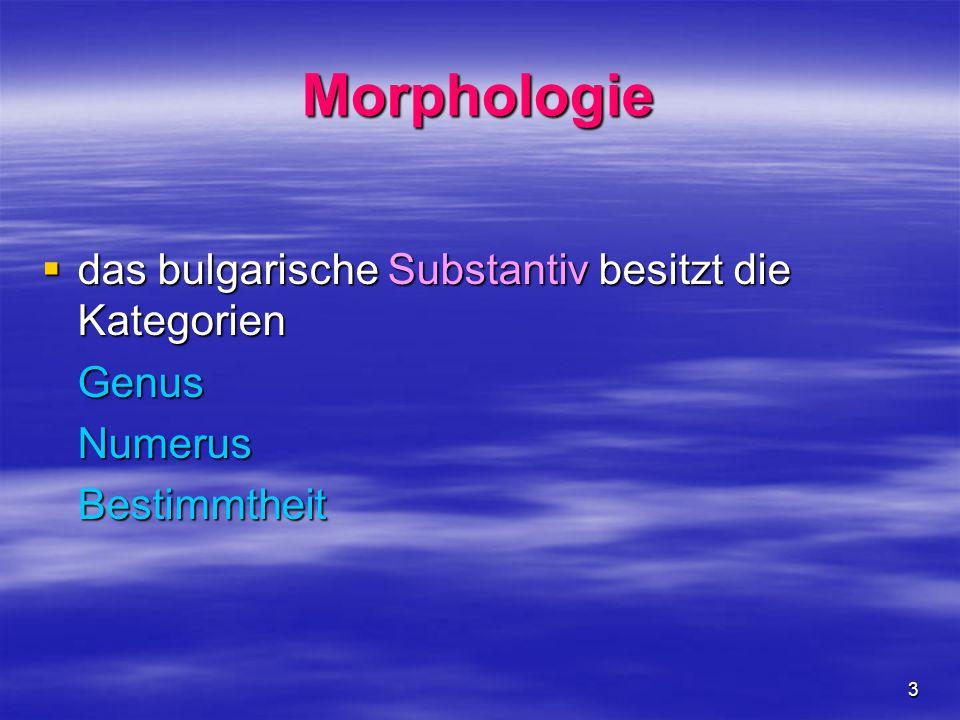 3 Morphologie  das bulgarische Substantiv besitzt die Kategorien GenusNumerusBestimmtheit