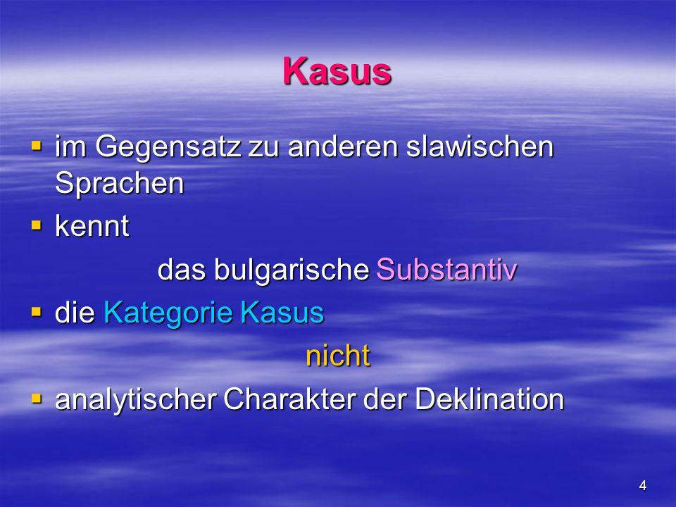 4 Kasus  im Gegensatz zu anderen slawischen Sprachen  kennt das bulgarische Substantiv  die Kategorie Kasus nicht  analytischer Charakter der Dekl