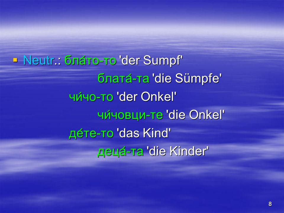 8  Neutr.: бла  то-то 'der Sumpf' блата  -та 'die Sümpfe' чи  чо-то 'der Onkel' чи  човци-те 'die Onkel' де  те-то 'das Kind' деца  -та 'die Ki