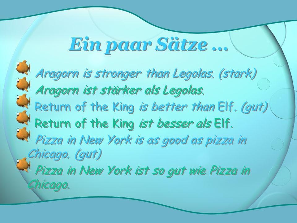 Ein paar Sätze … Aragorn is stronger than Legolas. (stark) Aragorn ist stärker als Legolas. Return of the King is better than Elf. (gut) Return of the