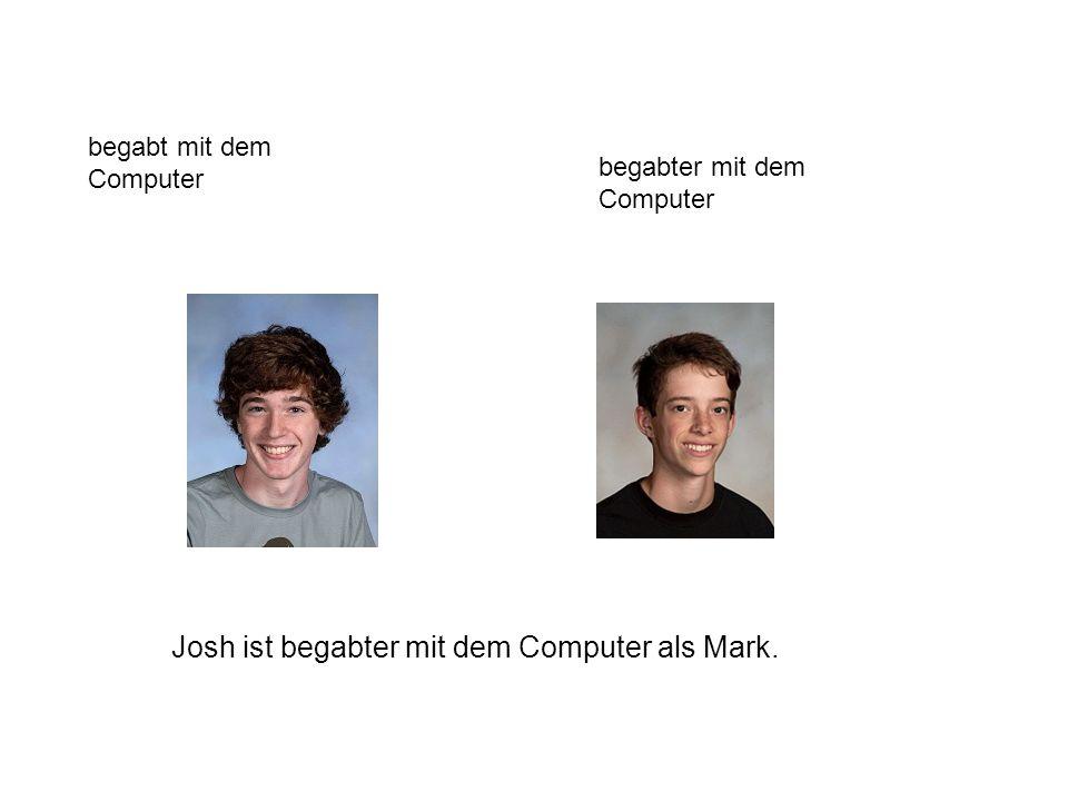 begabt mit dem Computer begabter mit dem Computer Josh ist begabter mit dem Computer als Mark.