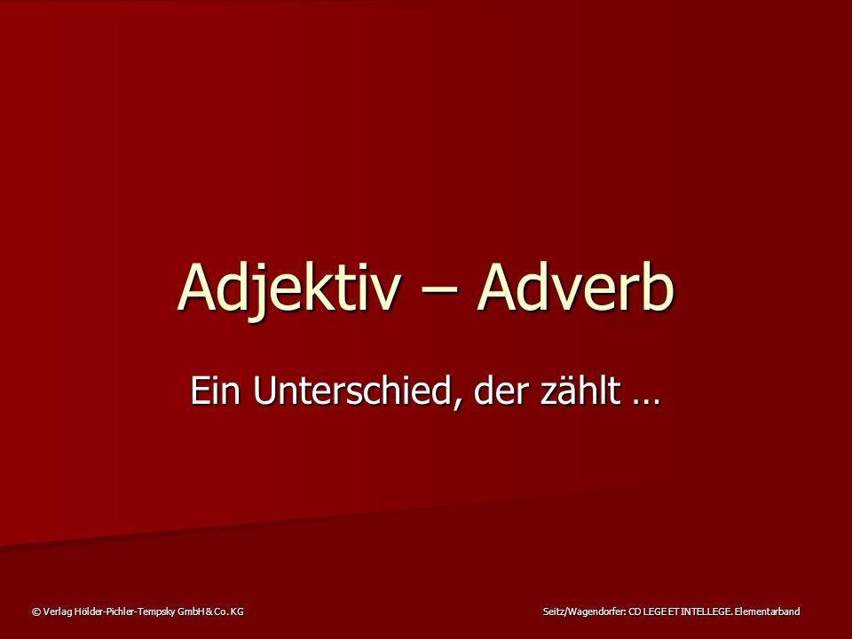 © Verlag Hölder-Pichler-Tempsky GmbH & Co. KG Seitz/Wagendorfer: CD LEGE ET INTELLEGE. Elementarband Adjektiv – Adverb Ein Unterschied, der zählt …