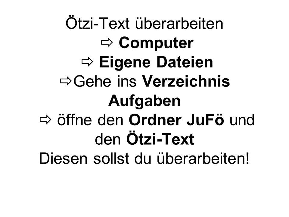 Ötzi-Text überarbeiten  Computer  Eigene Dateien  Gehe ins Verzeichnis Aufgaben  öffne den Ordner JuFö und den Ötzi-Text Diesen sollst du überarbeiten!
