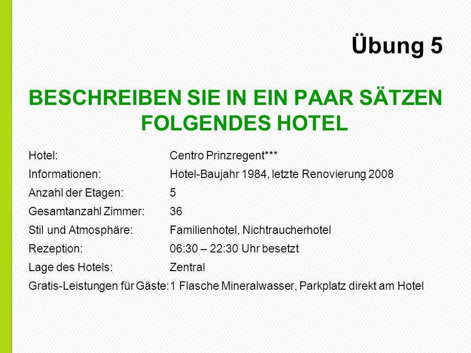 Übung 5 BESCHREIBEN SIE IN EIN PAAR SÄTZEN FOLGENDES HOTEL Hotel:Centro Prinzregent*** Informationen:Hotel-Baujahr 1984, letzte Renovierung 2008 Anzah