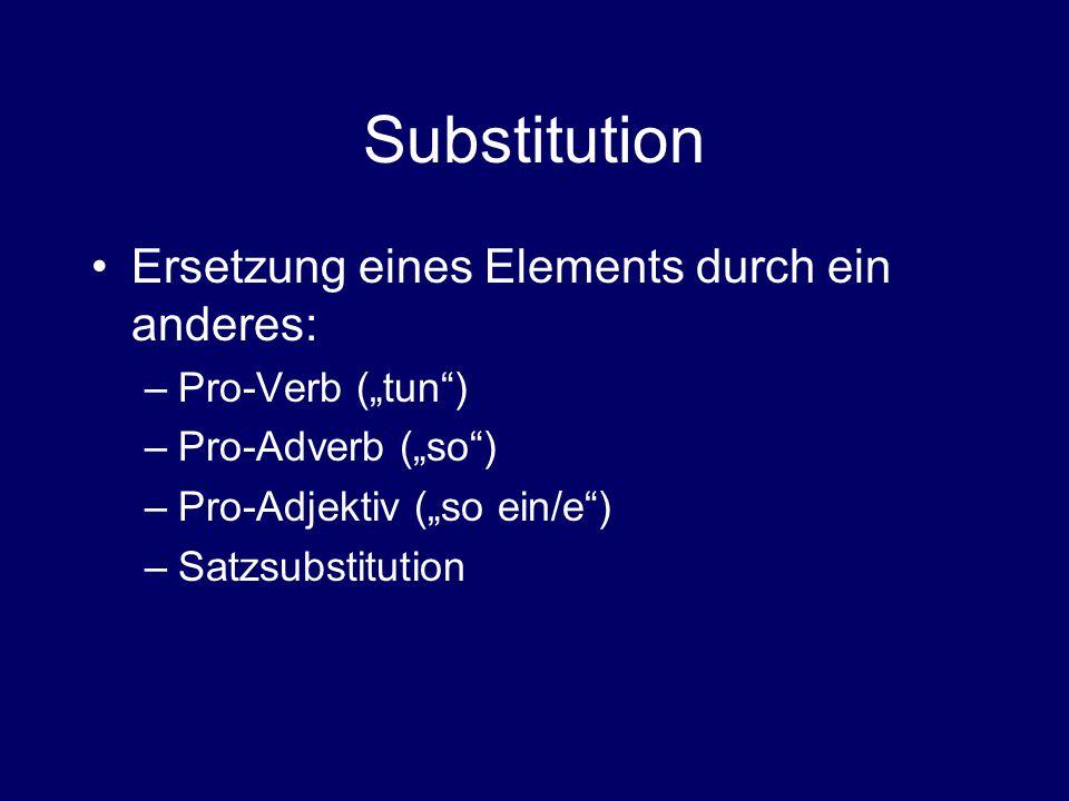 """Substitution Ersetzung eines Elements durch ein anderes: –Pro-Verb (""""tun ) –Pro-Adverb (""""so ) –Pro-Adjektiv (""""so ein/e ) –Satzsubstitution"""