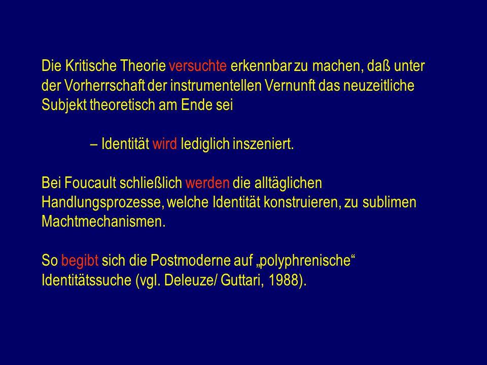 Die Kritische Theorie versuchte erkennbar zu machen, daß unter der Vorherrschaft der instrumentellen Vernunft das neuzeitliche Subjekt theoretisch am Ende sei – Identität wird lediglich inszeniert.