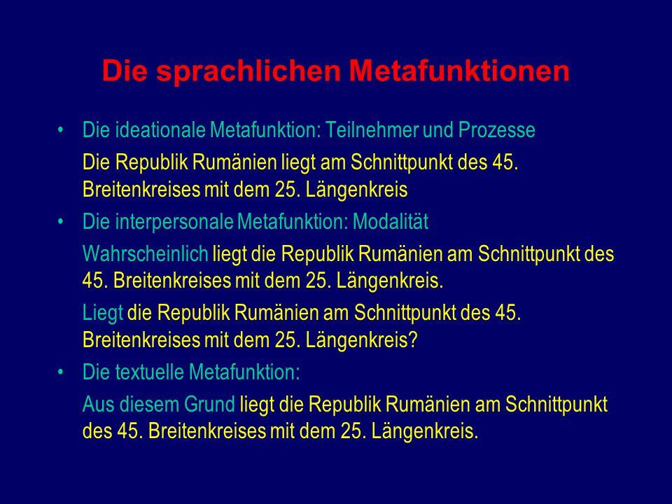 Die sprachlichen Metafunktionen Die ideationale Metafunktion: Teilnehmer und Prozesse Die Republik Rumänien liegt am Schnittpunkt des 45.