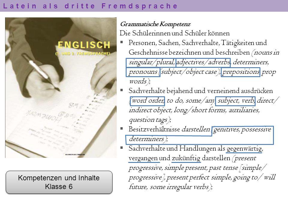 Kompetenzen und Inhalte Klasse 6 Kompetenzen und Inhalte Klasse 6 Grammatische Kompetenz Die Schülerinnen und Schüler können  Personen, Sachen, Sachv