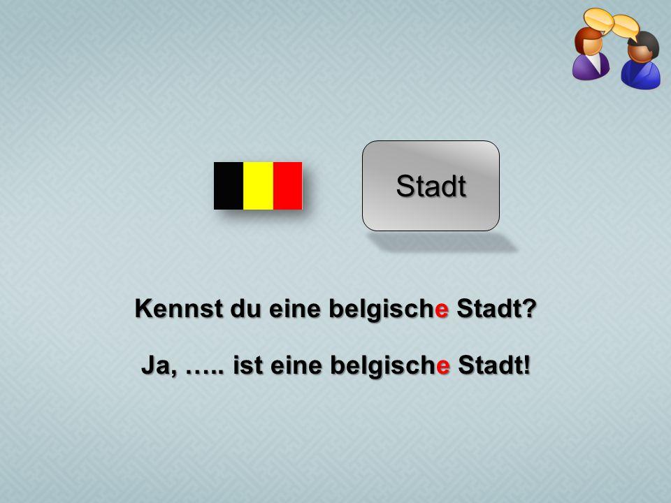 Stadt Kennst du eine belgische Stadt? Ja, ….. ist eine belgische Stadt!