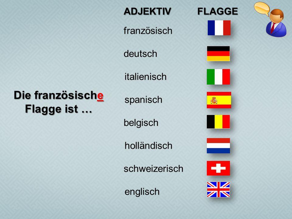 ADJEKTIVFLAGGE französisch deutsch belgisch schweizerisch holländisch italienisch spanisch englisch Die französische Flagge ist …