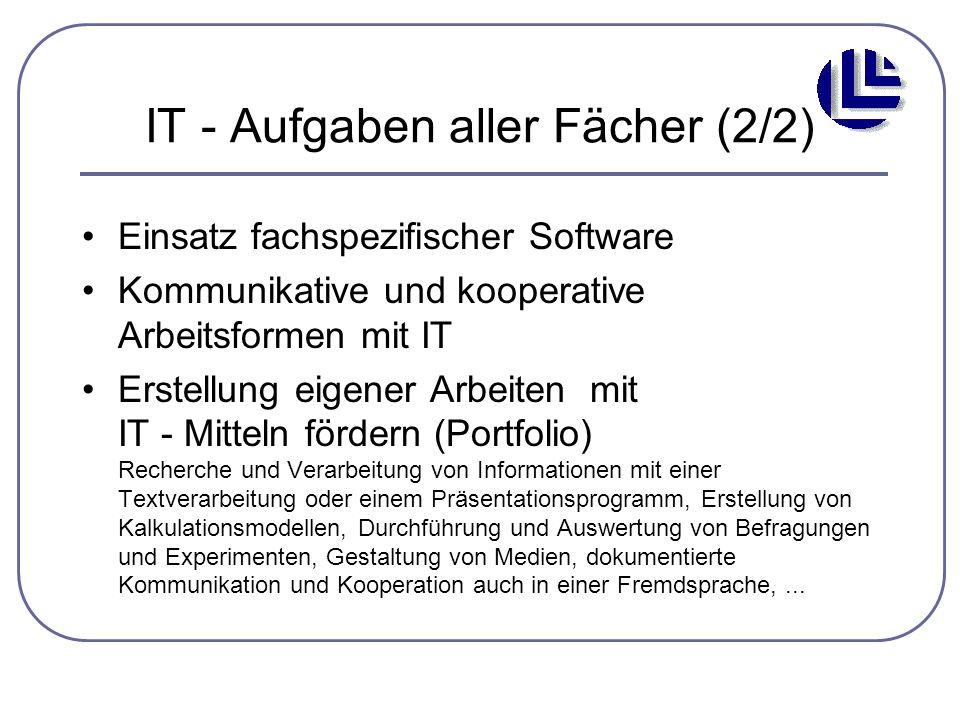 IT - Aufgaben aller Fächer (2/2) Einsatz fachspezifischer Software Kommunikative und kooperative Arbeitsformen mit IT Erstellung eigener Arbeiten mit