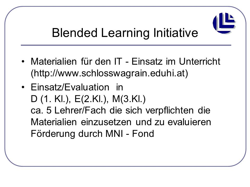 Blended Learning Initiative Materialien für den IT - Einsatz im Unterricht (http://www.schlosswagrain.eduhi.at) Einsatz/Evaluation in D (1. Kl.), E(2.