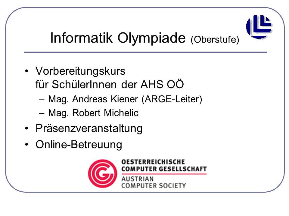 Informatik Olympiade (Oberstufe) Vorbereitungskurs für SchülerInnen der AHS OÖ –Mag. Andreas Kiener (ARGE-Leiter) –Mag. Robert Michelic Präsenzveranst