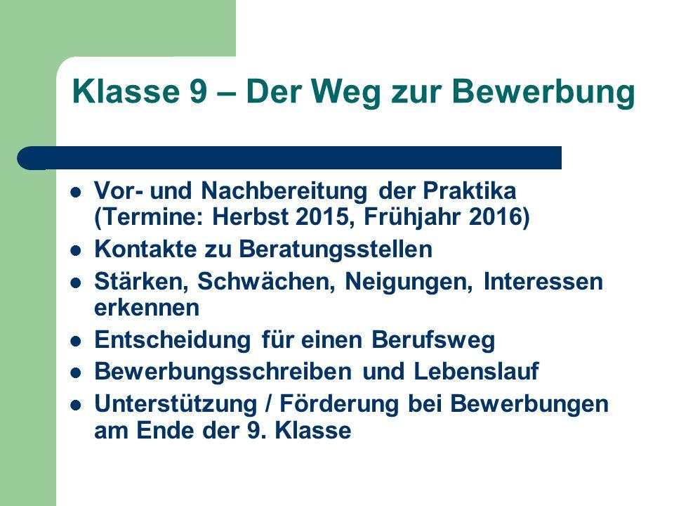 Klasse 9 – Der Weg zur Bewerbung Vor- und Nachbereitung der Praktika (Termine: Herbst 2015, Frühjahr 2016) Kontakte zu Beratungsstellen Stärken, Schwä