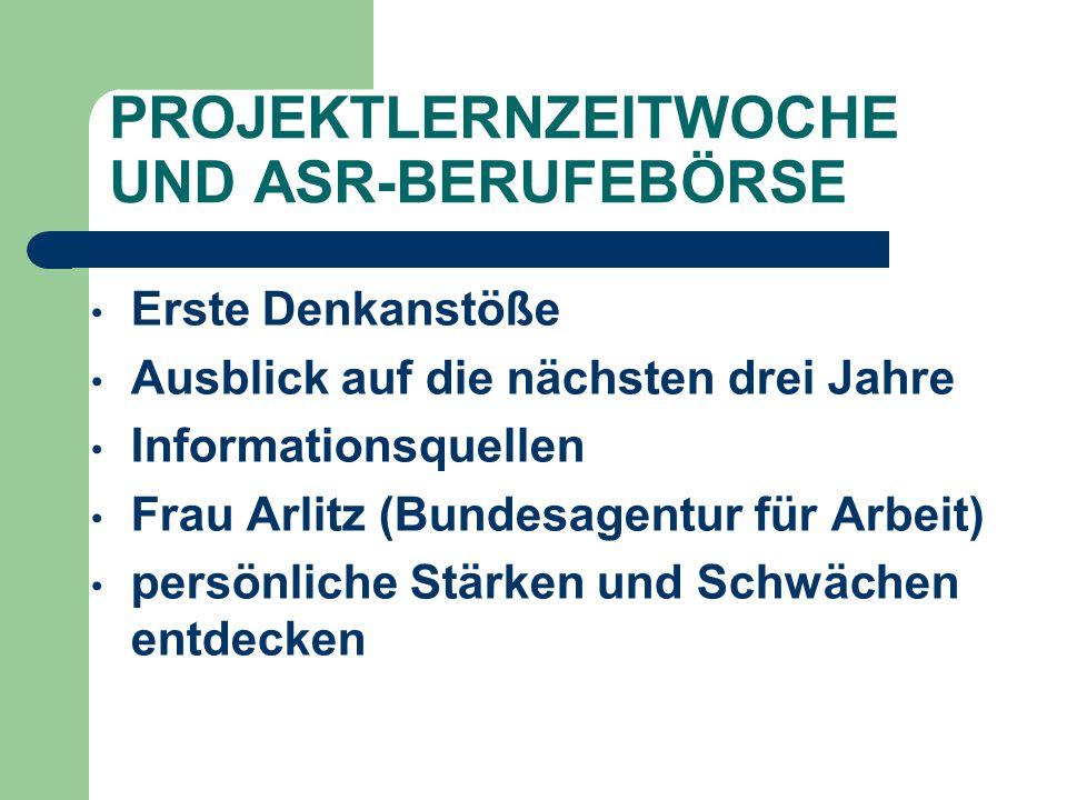 PROJEKTLERNZEITWOCHE UND ASR-BERUFEBÖRSE Erste Denkanstöße Ausblick auf die nächsten drei Jahre Informationsquellen Frau Arlitz (Bundesagentur für Arb